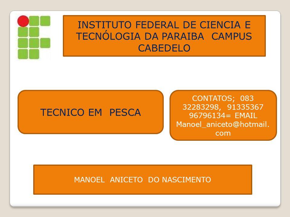 INSTITUTO FEDERAL DE CIENCIA E TECNÓLOGIA DA PARAIBA CAMPUS CABEDELO TECNICO EM PESCA CONTATOS; 083 32283298, 91335367 96796134= EMAIL Manoel_aniceto@
