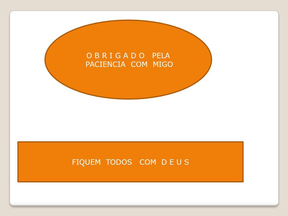 O B R I G A D O PELA PACIENCIA COM MIGO FIQUEM TODOS COM D E U S