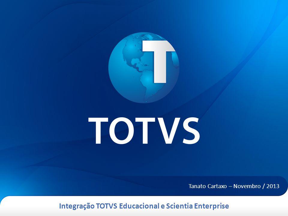 Integração TOTVS Educacional e Scientia Enterprise Tanato Cartaxo – Novembro / 2013