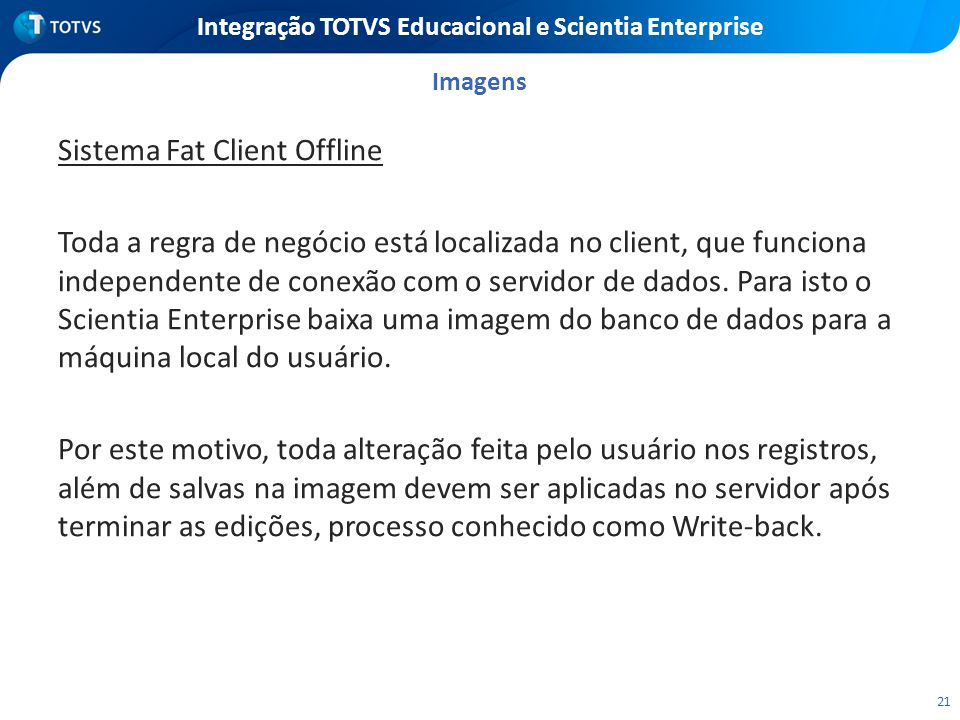 21 Integração TOTVS Educacional e Scientia Enterprise Sistema Fat Client Offline Toda a regra de negócio está localizada no client, que funciona indep