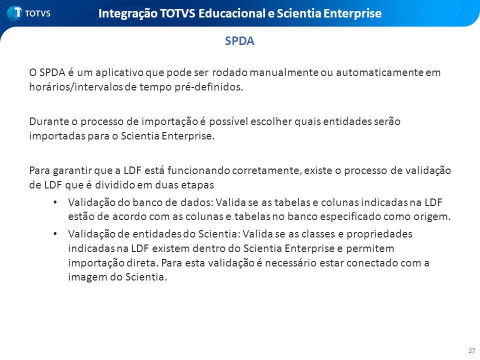 27 Integração TOTVS Educacional e Scientia Enterprise O SPDA é um aplicativo que pode ser rodado manualmente ou automaticamente em horários/intervalos