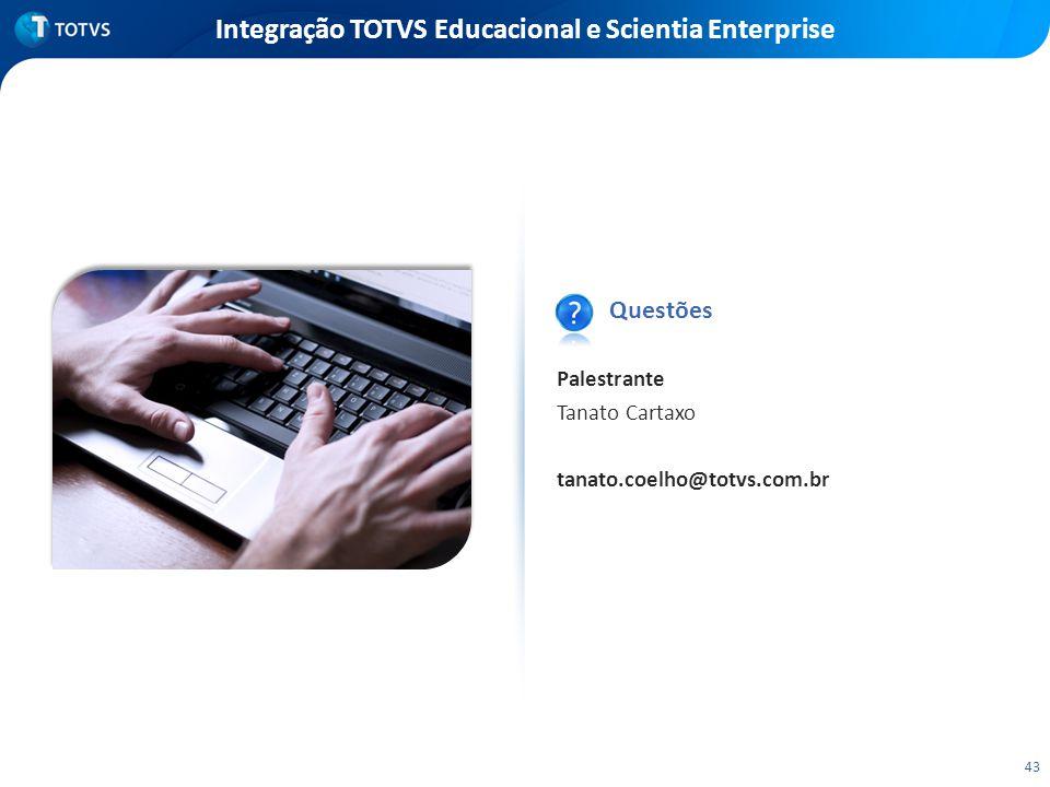 Integração TOTVS Educacional e Scientia Enterprise Questões Palestrante Tanato Cartaxo tanato.coelho@totvs.com.br 43