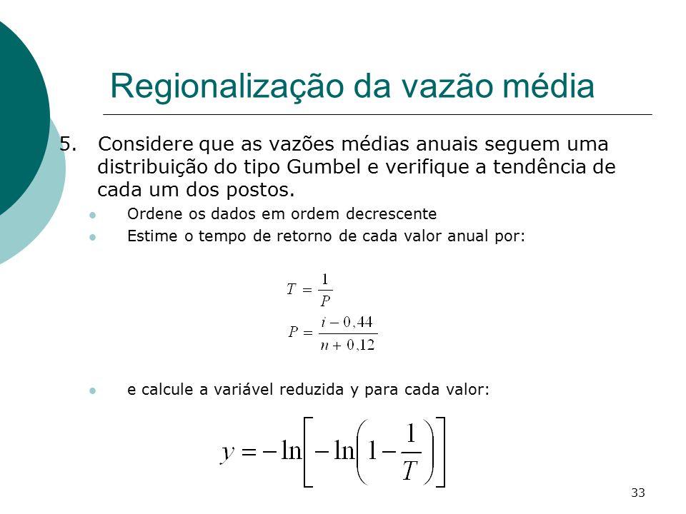 33 Regionalização da vazão média 5. Considere que as vazões médias anuais seguem uma distribuição do tipo Gumbel e verifique a tendência de cada um do