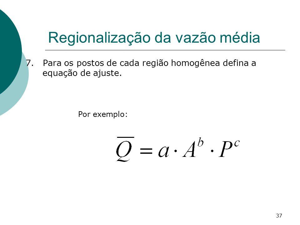 37 Regionalização da vazão média 7. Para os postos de cada região homogênea defina a equação de ajuste. Por exemplo:
