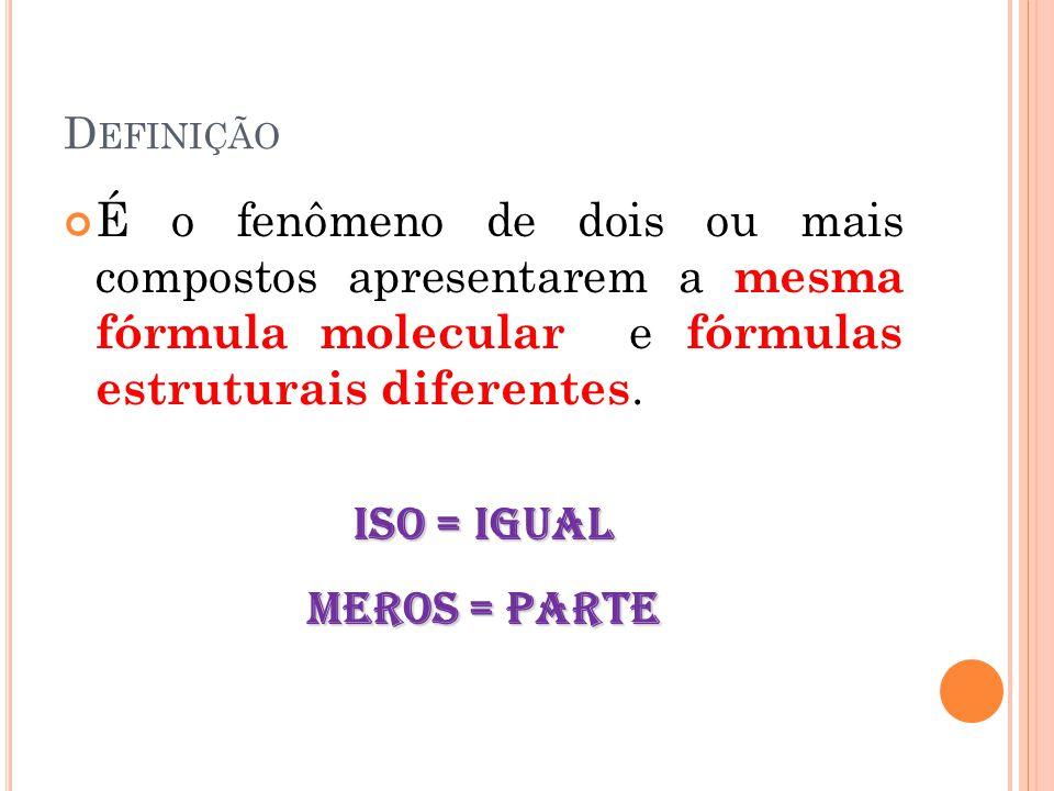 D EFINIÇÃO É o fenômeno de dois ou mais compostos apresentarem a mesma fórmula molecular e fórmulas estruturais diferentes. iso = igual meros = parte