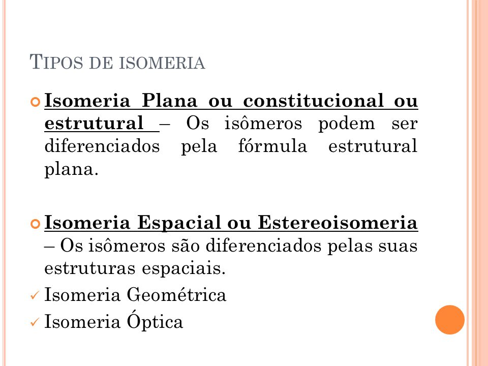 T IPOS DE ISOMERIA Isomeria Plana ou constitucional ou estrutural – Os isômeros podem ser diferenciados pela fórmula estrutural plana. Isomeria Espaci