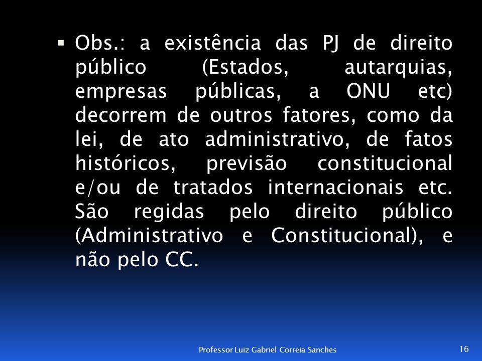  Obs.: a existência das PJ de direito público (Estados, autarquias, empresas públicas, a ONU etc) decorrem de outros fatores, como da lei, de ato adm