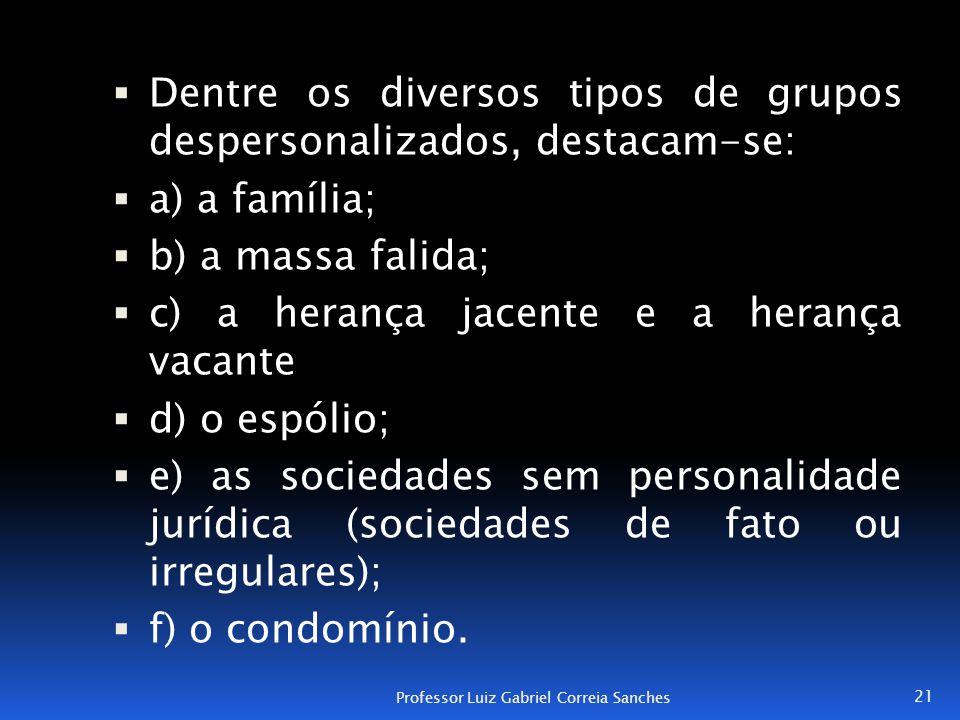  Dentre os diversos tipos de grupos despersonalizados, destacam-se:  a) a família;  b) a massa falida;  c) a herança jacente e a herança vacante 