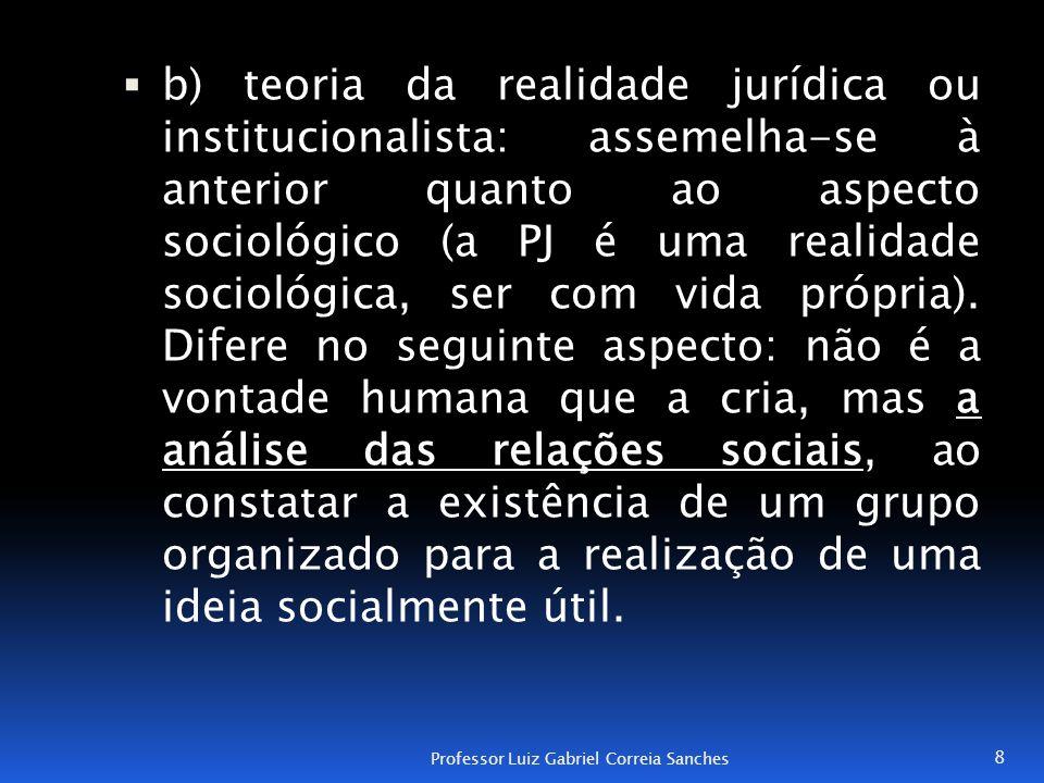  b) teoria da realidade jurídica ou institucionalista: assemelha-se à anterior quanto ao aspecto sociológico (a PJ é uma realidade sociológica, ser c