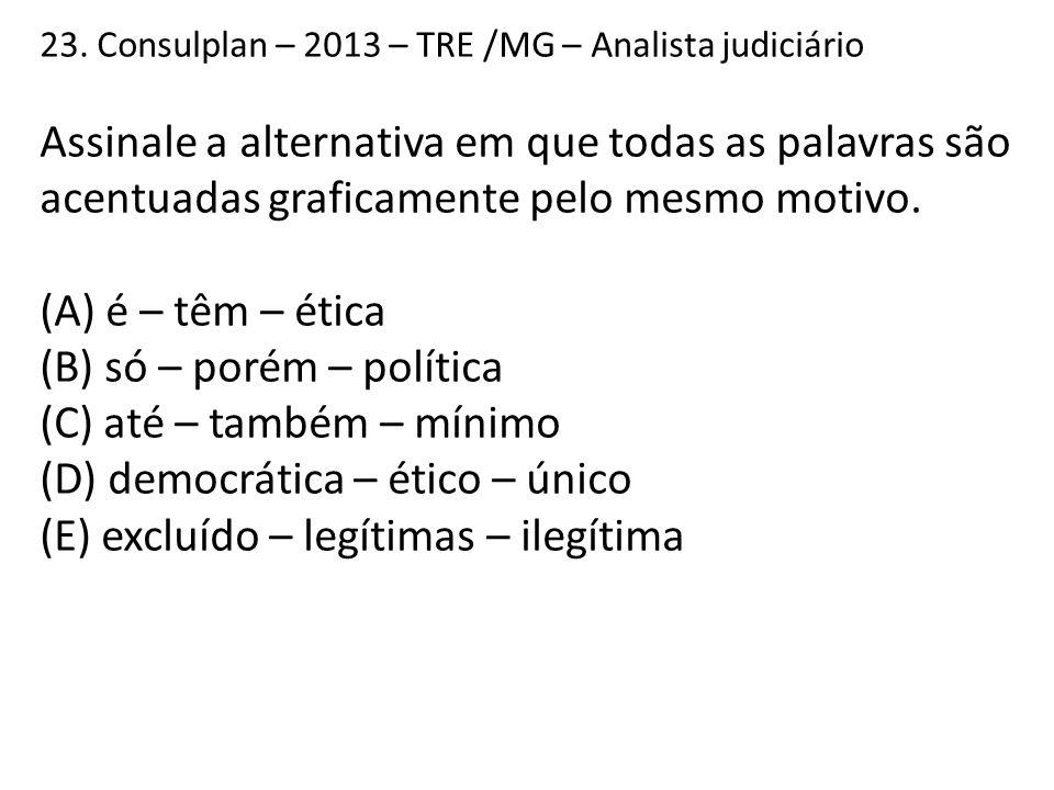 23. Consulplan – 2013 – TRE /MG – Analista judiciário Assinale a alternativa em que todas as palavras são acentuadas graficamente pelo mesmo motivo. (