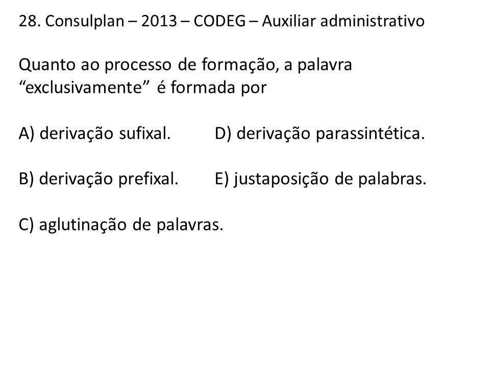 """28. Consulplan – 2013 – CODEG – Auxiliar administrativo Quanto ao processo de formação, a palavra """"exclusivamente"""" é formada por A) derivação sufixal."""