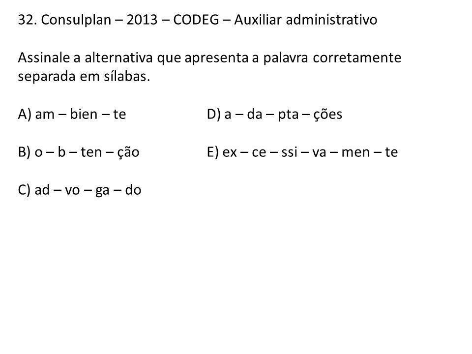 32. Consulplan – 2013 – CODEG – Auxiliar administrativo Assinale a alternativa que apresenta a palavra corretamente separada em sílabas. A) am – bien