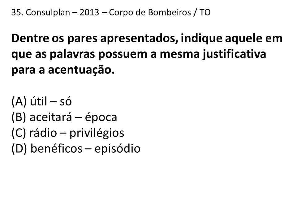 35. Consulplan – 2013 – Corpo de Bombeiros / TO Dentre os pares apresentados, indique aquele em que as palavras possuem a mesma justificativa para a a