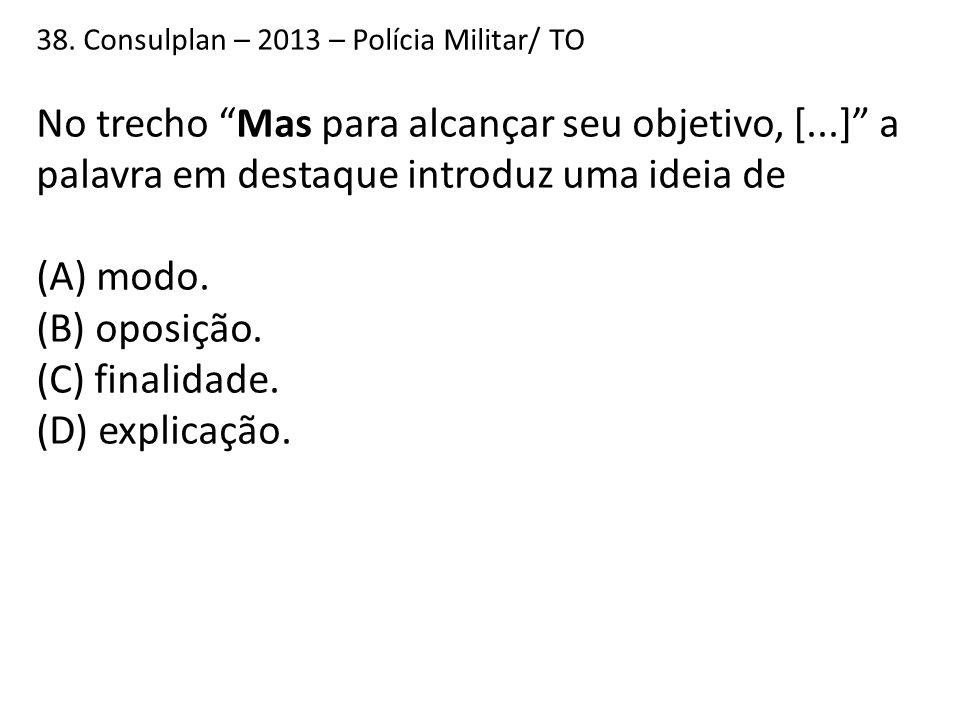 """38. Consulplan – 2013 – Polícia Militar/ TO No trecho """"Mas para alcançar seu objetivo, [...]"""" a palavra em destaque introduz uma ideia de (A) modo. (B"""