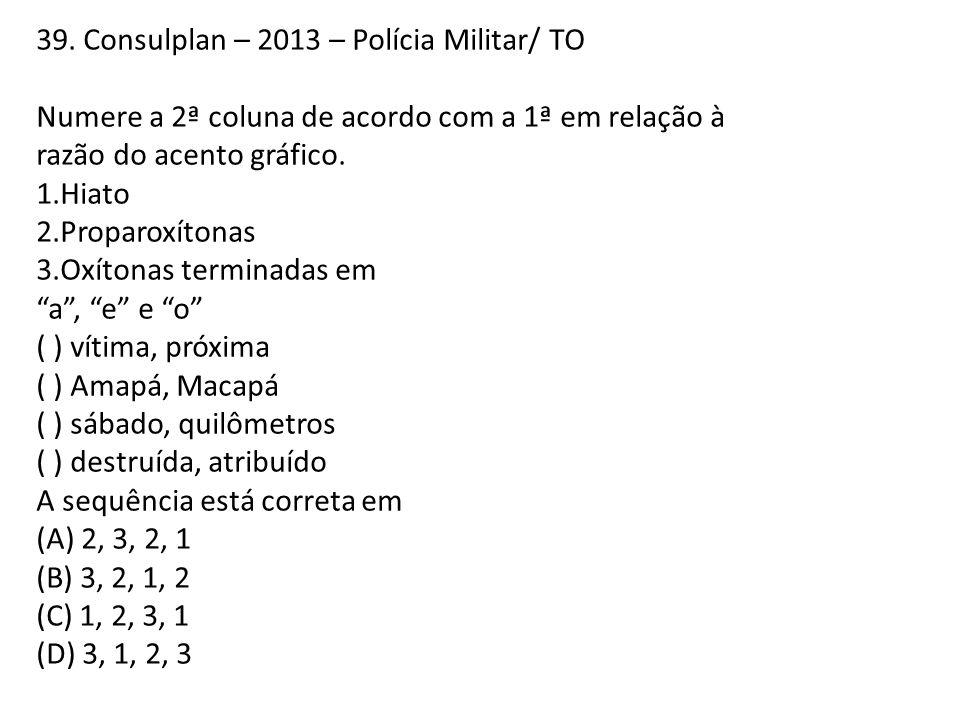 39. Consulplan – 2013 – Polícia Militar/ TO Numere a 2ª coluna de acordo com a 1ª em relação à razão do acento gráfico. 1.Hiato 2.Proparoxítonas 3.Oxí