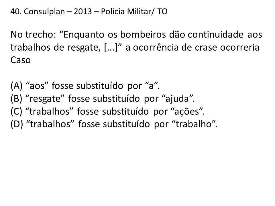 """40. Consulplan – 2013 – Polícia Militar/ TO No trecho: """"Enquanto os bombeiros dão continuidade aos trabalhos de resgate, [...]"""" a ocorrência de crase"""