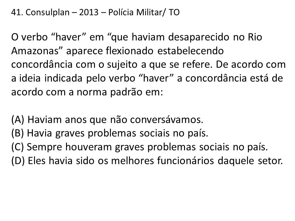 """41. Consulplan – 2013 – Polícia Militar/ TO O verbo """"haver"""" em """"que haviam desaparecido no Rio Amazonas"""" aparece flexionado estabelecendo concordância"""