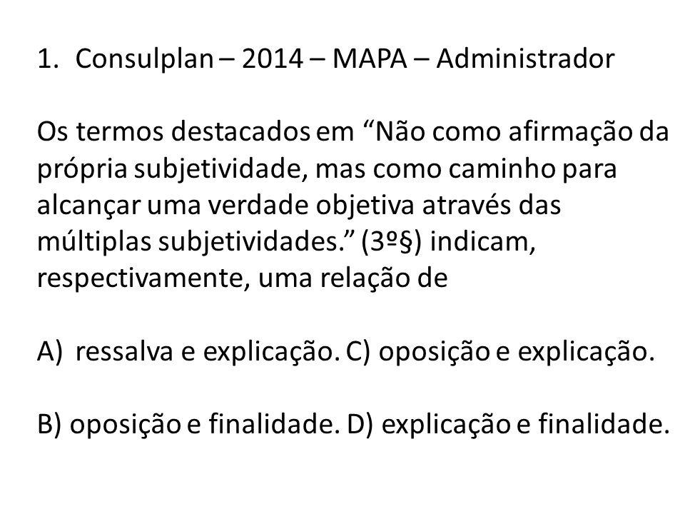 1.Consulplan – 2014 – MAPA – Administrador Os termos destacados em Não como afirmação da própria subjetividade, mas como caminho para alcançar uma verdade objetiva através das múltiplas subjetividades. (3º§) indicam, respectivamente, uma relação de A)ressalva e explicação.