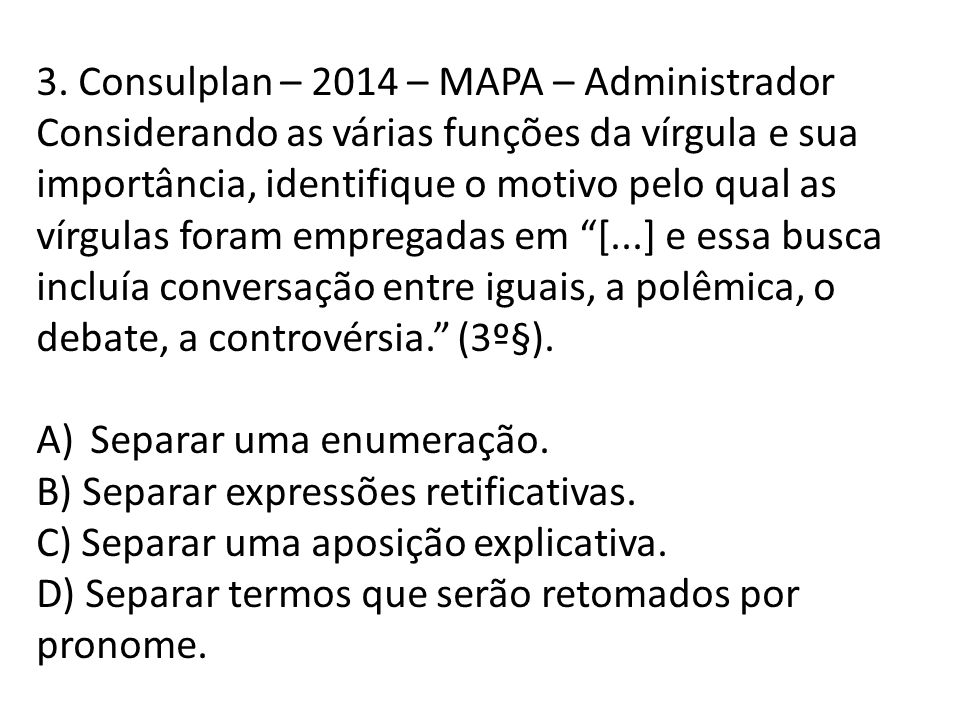 3. Consulplan – 2014 – MAPA – Administrador Considerando as várias funções da vírgula e sua importância, identifique o motivo pelo qual as vírgulas fo