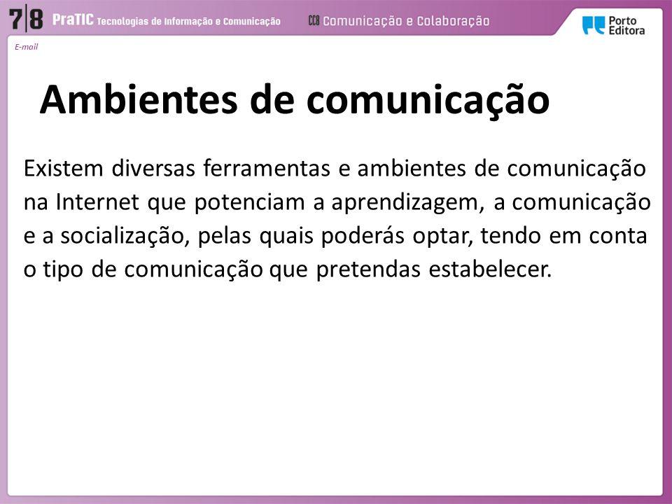 E-mail Ambientes de comunicação Existem diversas ferramentas e ambientes de comunicação na Internet que potenciam a aprendizagem, a comunicação e a so