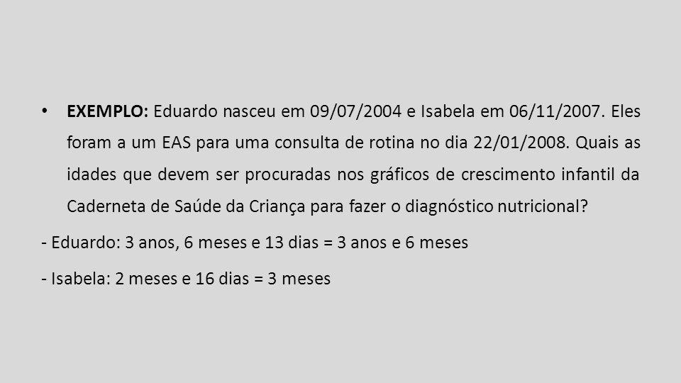 EXEMPLO: Eduardo nasceu em 09/07/2004 e Isabela em 06/11/2007. Eles foram a um EAS para uma consulta de rotina no dia 22/01/2008. Quais as idades que