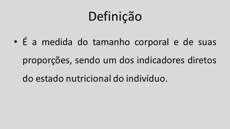 Definição É a medida do tamanho corporal e de suas proporções, sendo um dos indicadores diretos do estado nutricional do indivíduo.