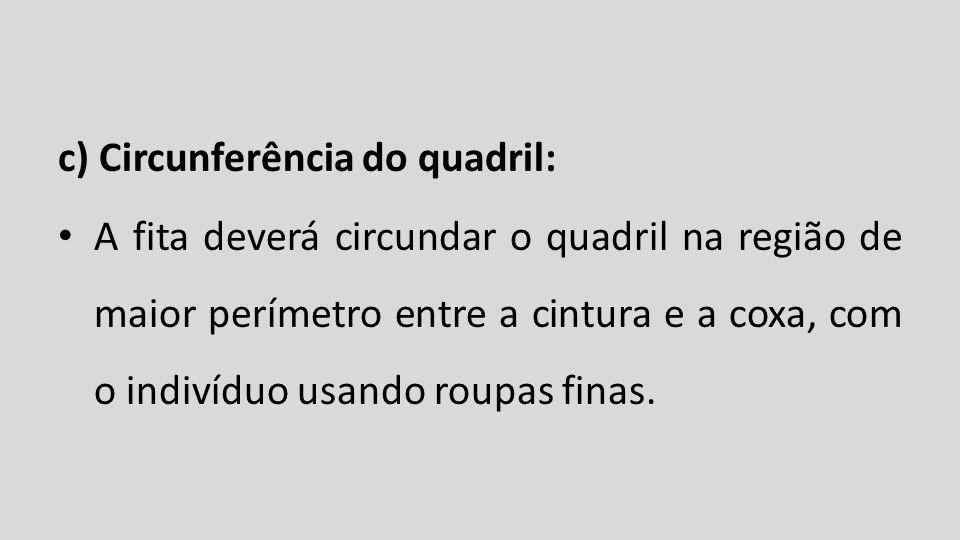 c) Circunferência do quadril: A fita deverá circundar o quadril na região de maior perímetro entre a cintura e a coxa, com o indivíduo usando roupas f