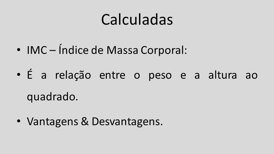 Calculadas IMC – Índice de Massa Corporal: É a relação entre o peso e a altura ao quadrado. Vantagens & Desvantagens.