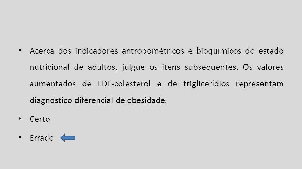 Acerca dos indicadores antropométricos e bioquímicos do estado nutricional de adultos, julgue os itens subsequentes. Os valores aumentados de LDL-cole
