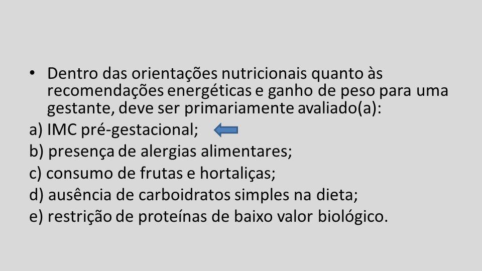 Dentro das orientações nutricionais quanto às recomendações energéticas e ganho de peso para uma gestante, deve ser primariamente avaliado(a): a) IMC