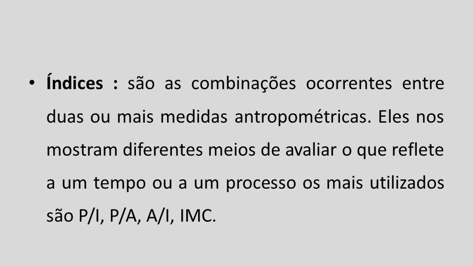Índices : são as combinações ocorrentes entre duas ou mais medidas antropométricas. Eles nos mostram diferentes meios de avaliar o que reflete a um te