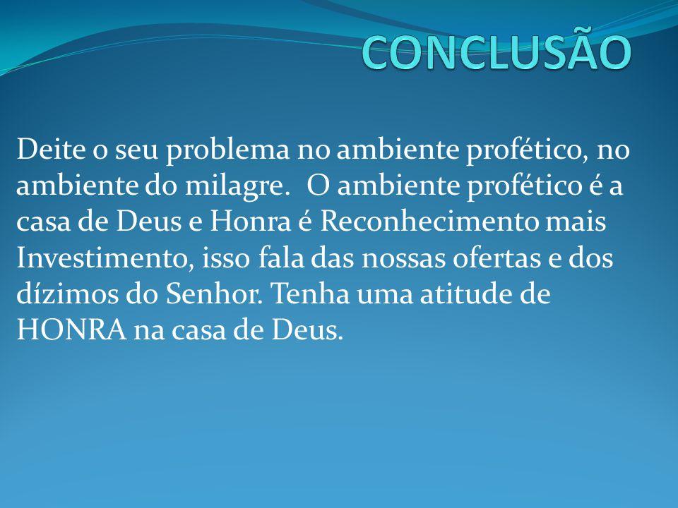 Deite o seu problema no ambiente profético, no ambiente do milagre. O ambiente profético é a casa de Deus e Honra é Reconhecimento mais Investimento,