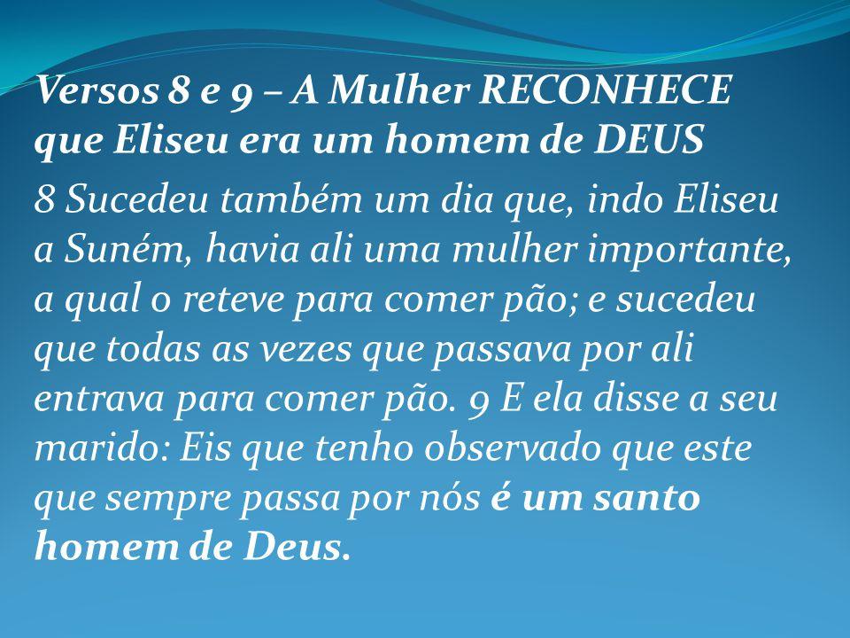 Versos 8 e 9 – A Mulher RECONHECE que Eliseu era um homem de DEUS 8 Sucedeu também um dia que, indo Eliseu a Suném, havia ali uma mulher importante, a