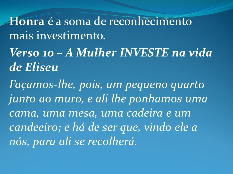 Honra é a soma de reconhecimento mais investimento. Verso 10 – A Mulher INVESTE na vida de Eliseu Façamos-lhe, pois, um pequeno quarto junto ao muro,