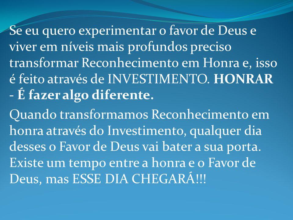 Se eu quero experimentar o favor de Deus e viver em níveis mais profundos preciso transformar Reconhecimento em Honra e, isso é feito através de INVES