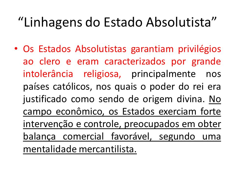Linhagens do Estado Absolutista Os Estados Absolutistas garantiam privilégios ao clero e eram caracterizados por grande intolerância religiosa, principalmente nos países católicos, nos quais o poder do rei era justificado como sendo de origem divina.