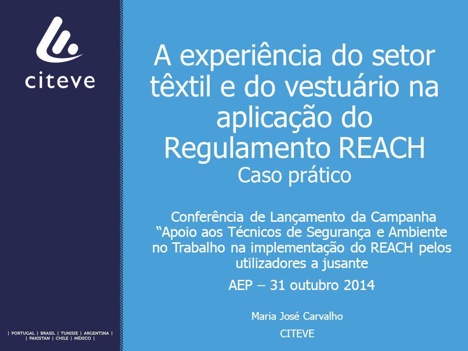 A experiência do setor têxtil e do vestuário na aplicação do Regulamento REACH Caso prático Conferência de Lançamento da Campanha Apoio aos Técnicos de Segurança e Ambiente no Trabalho na implementação do REACH pelos utilizadores a jusante AEP – 31 outubro 2014 Maria José Carvalho CITEVE