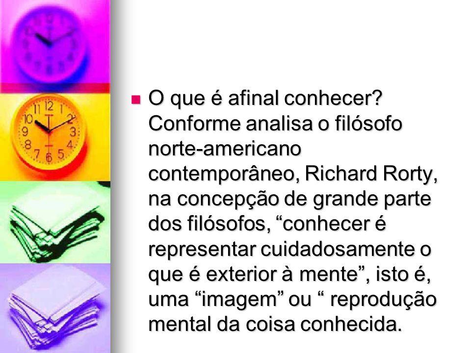 """O que é afinal conhecer? Conforme analisa o filósofo norte-americano contemporâneo, Richard Rorty, na concepção de grande parte dos filósofos, """"conhec"""