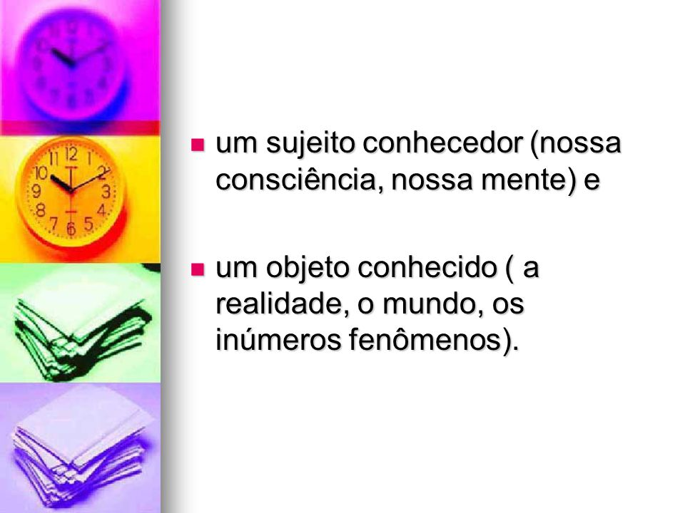 um sujeito conhecedor (nossa consciência, nossa mente) e um sujeito conhecedor (nossa consciência, nossa mente) e um objeto conhecido ( a realidade, o mundo, os inúmeros fenômenos).