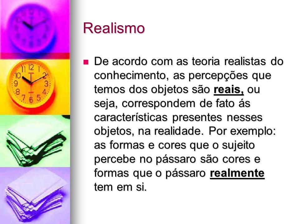 Realismo De acordo com as teoria realistas do conhecimento, as percepções que temos dos objetos são reais, ou seja, correspondem de fato ás características presentes nesses objetos, na realidade.
