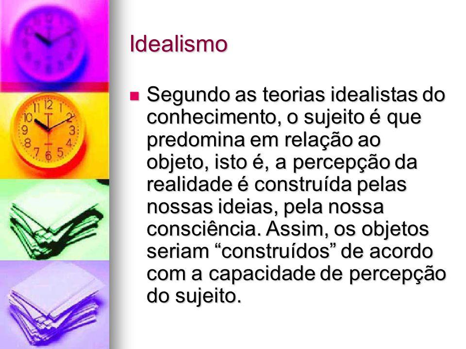 Idealismo Segundo as teorias idealistas do conhecimento, o sujeito é que predomina em relação ao objeto, isto é, a percepção da realidade é construída pelas nossas ideias, pela nossa consciência.