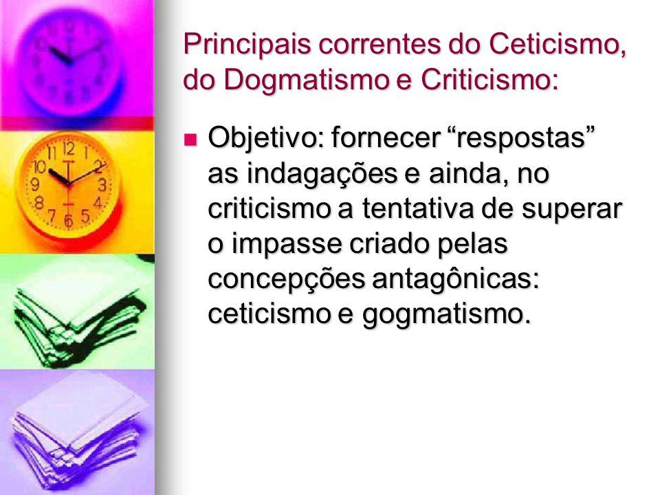 """Principais correntes do Ceticismo, do Dogmatismo e Criticismo: Objetivo: fornecer """"respostas"""" as indagações e ainda, no criticismo a tentativa de supe"""