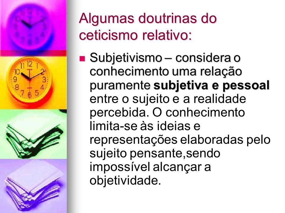 Algumas doutrinas do ceticismo relativo: Subjetivismo – considera o conhecimento uma relação puramente subjetiva e pessoal Subjetivismo – considera o