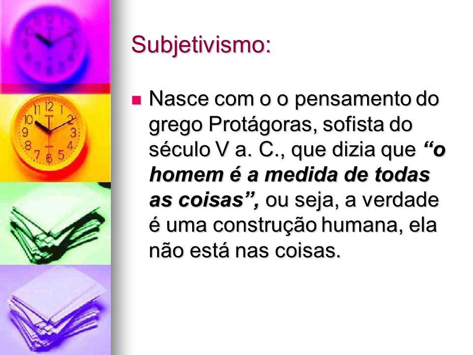 Subjetivismo: Nasce com o o pensamento do grego Protágoras, sofista do século V a.