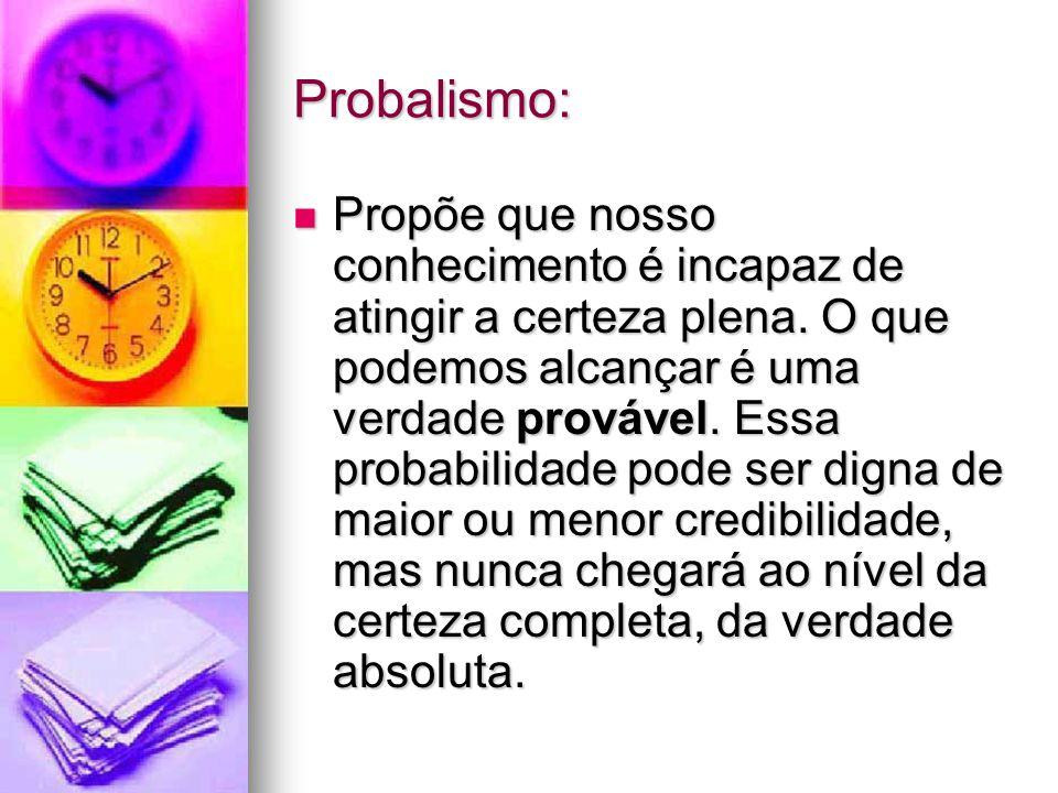Probalismo: Propõe que nosso conhecimento é incapaz de atingir a certeza plena.