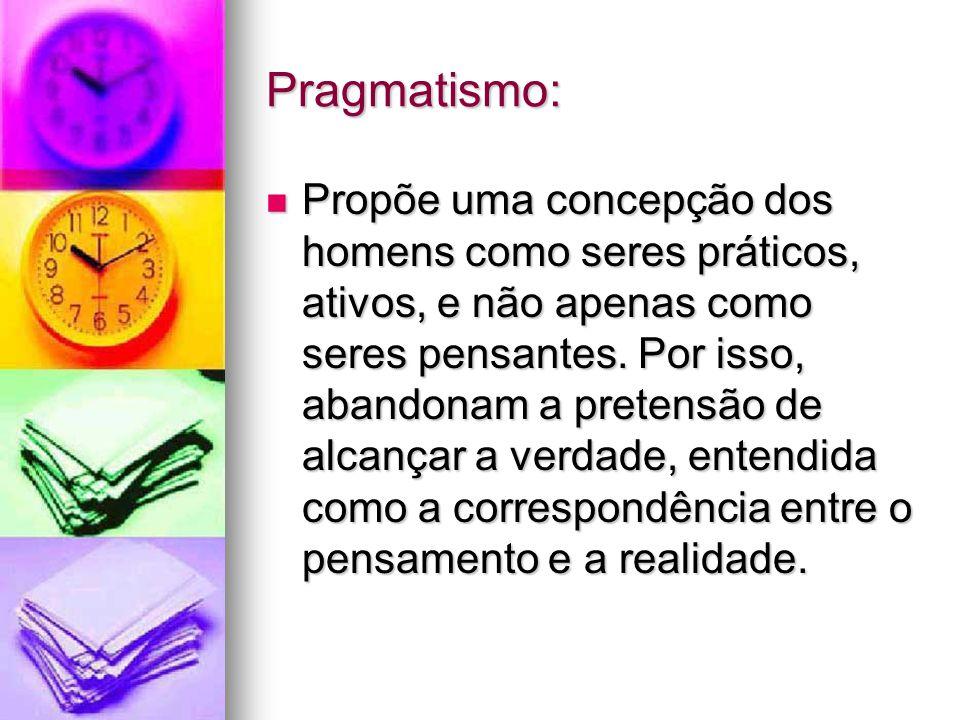 Pragmatismo: Propõe uma concepção dos homens como seres práticos, ativos, e não apenas como seres pensantes. Por isso, abandonam a pretensão de alcanç
