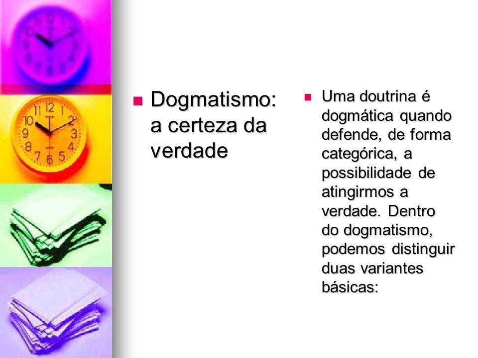 Dogmatismo: a certeza da verdade Dogmatismo: a certeza da verdade Uma doutrina é dogmática quando defende, de forma categórica, a possibilidade de ati