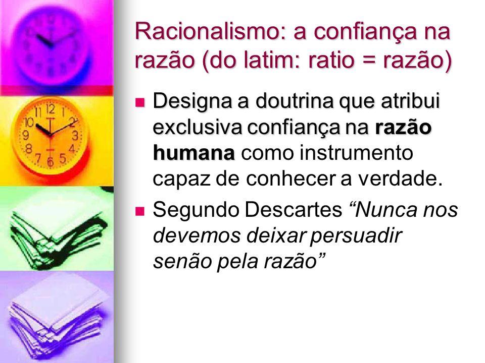 Racionalismo: a confiança na razão (do latim: ratio = razão) Designa a doutrina que atribui exclusiva confiança na razão humana Designa a doutrina que