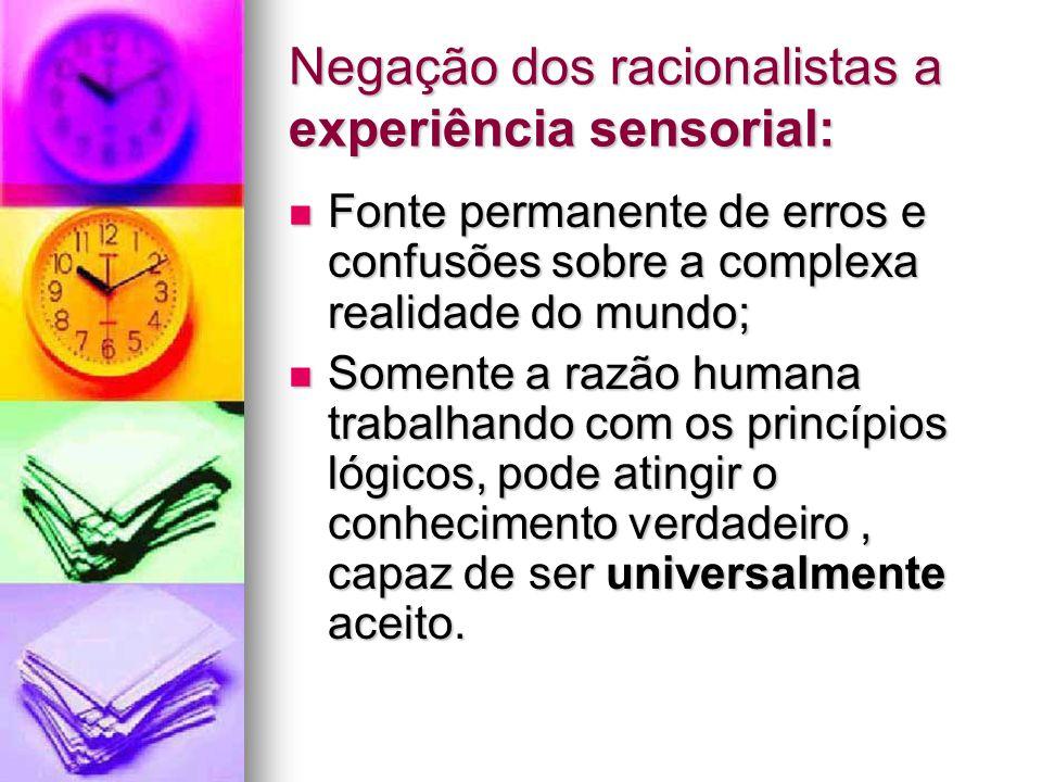 Negação dos racionalistas a experiência sensorial: Fonte permanente de erros e confusões sobre a complexa realidade do mundo; Fonte permanente de erro