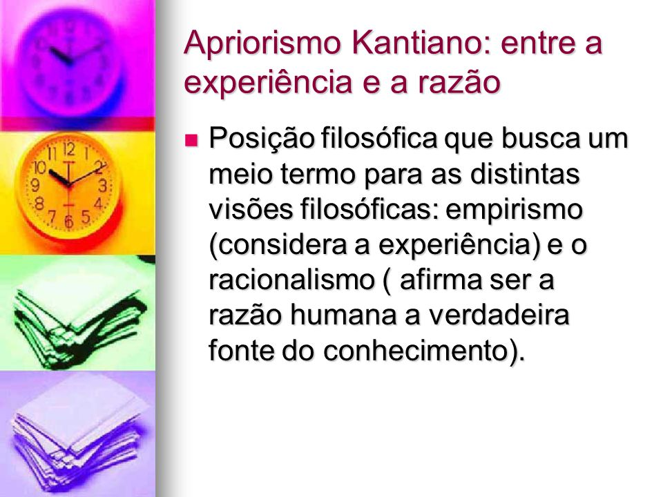 Apriorismo Kantiano: entre a experiência e a razão Posição filosófica que busca um meio termo para as distintas visões filosóficas: empirismo (considera a experiência) e o racionalismo ( afirma ser a razão humana a verdadeira fonte do conhecimento).